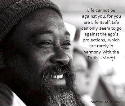 Mooji is ON it :)    Life cannot be against you, for you are Life