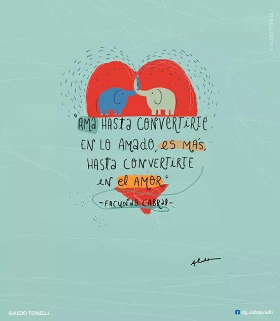 Facundo Cabral: Ama hasta convertirte en lo amado, es más, hasta convertirte en el amor.