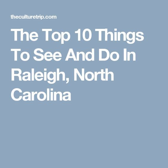 The Top 10 Things To See And Do In Raleigh, North Carolina