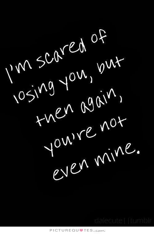 I M Scared To Lose You Quotes Imscaredoflosingyoubutthenagainyourenotevenminequote1 .