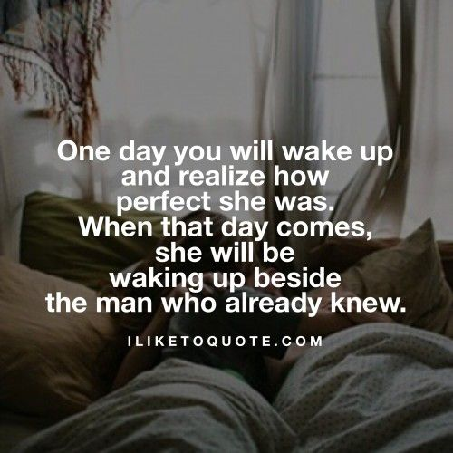 One Day You Will Wake Up And Realize How Perfect She Was When That Day Comes She Will Be Waking Up Beside Quotes To Live By Encouragement Quotes Couple Quotes