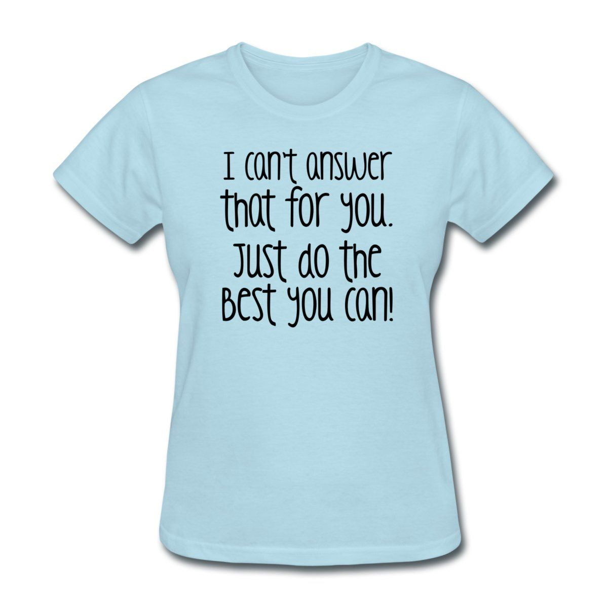I can't answer that for you. Just do the best you can! - Women's T-Shirt