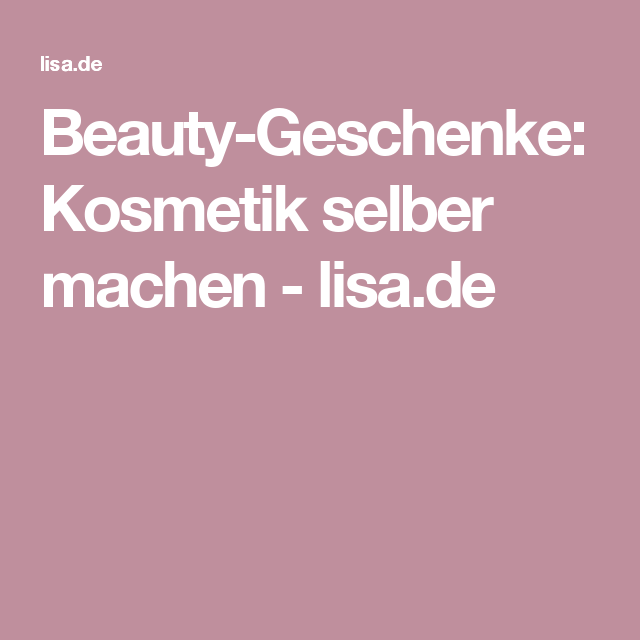 Beauty-Geschenke: Kosmetik selber machen - lisa.de