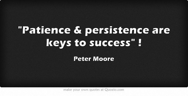 Patience & persistence are keys to success !
