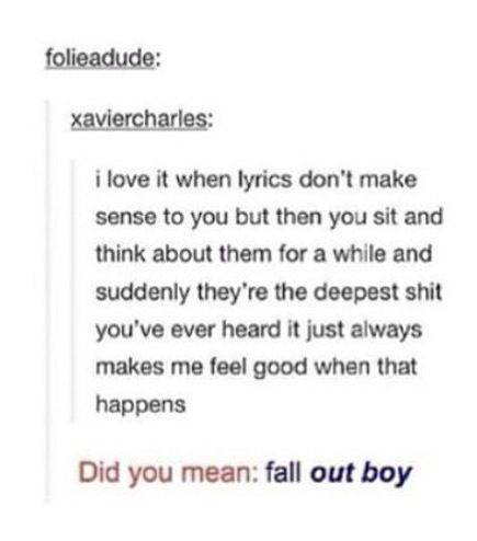 """As well as Twenty One Pilots, My Chemical Romance, Pierce the Veil, Panic! At The Disco (though the revelations there are usually """"oh, that's talking about sex/getting wasted""""), among many other bands :)"""
