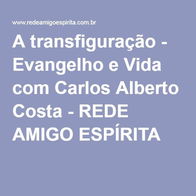A transfiguração - Evangelho e Vida com Carlos Alberto Costa - REDE AMIGO ESPÍRITA