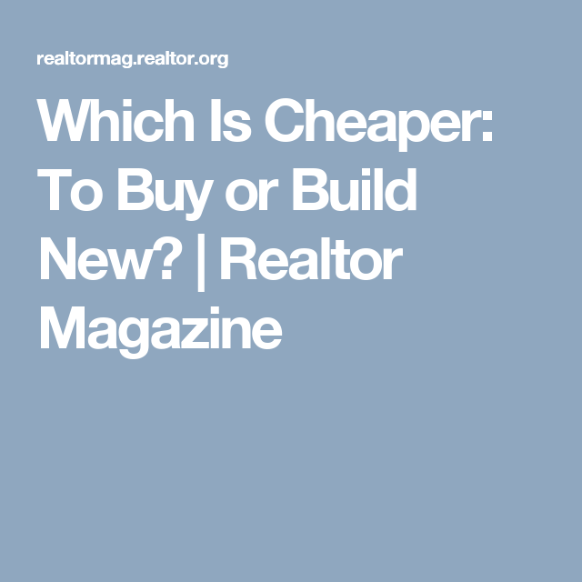 Which Is Cheaper: To Buy or Build New?  | Realtor Magazine