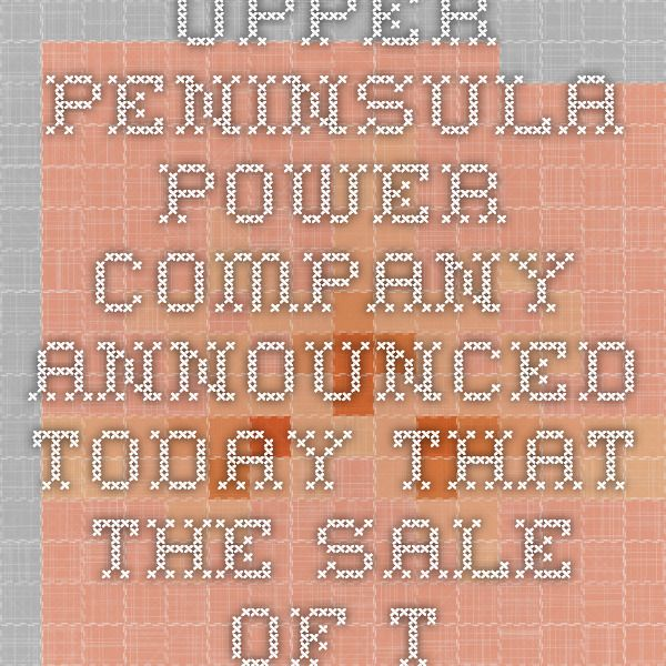 Upper Peninsula Power Company announced today that the sale of the ...