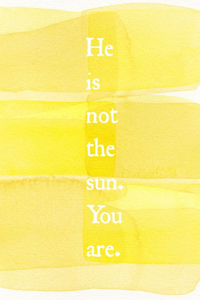 He is not the sun. You are. | - Thoughts. | Pinterest | Fondos ...