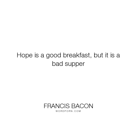 "Francis Bacon - ""Hope is a good breakfast, but it is a bad supper"". hope"