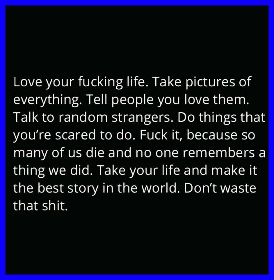 Love your fucking life. Take pictures of everything. Tell people you love them…