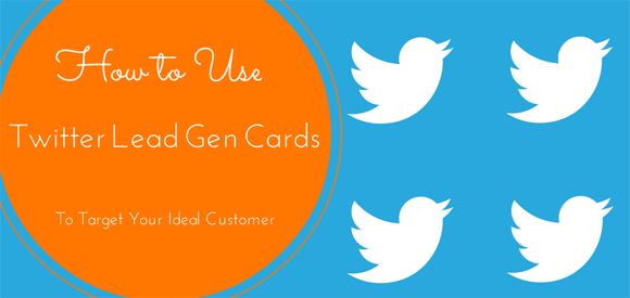 How To Use Twitter Lead Gen Cards To Target Your Ideal Customer