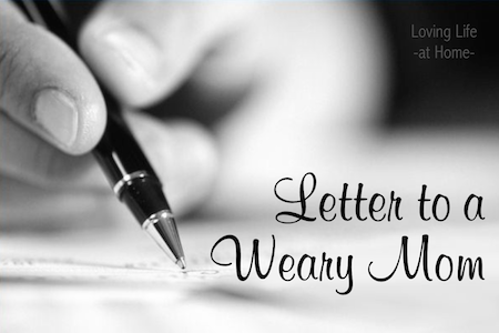 Letter to a Weary Mom -- http://lovinglifeathome.com
