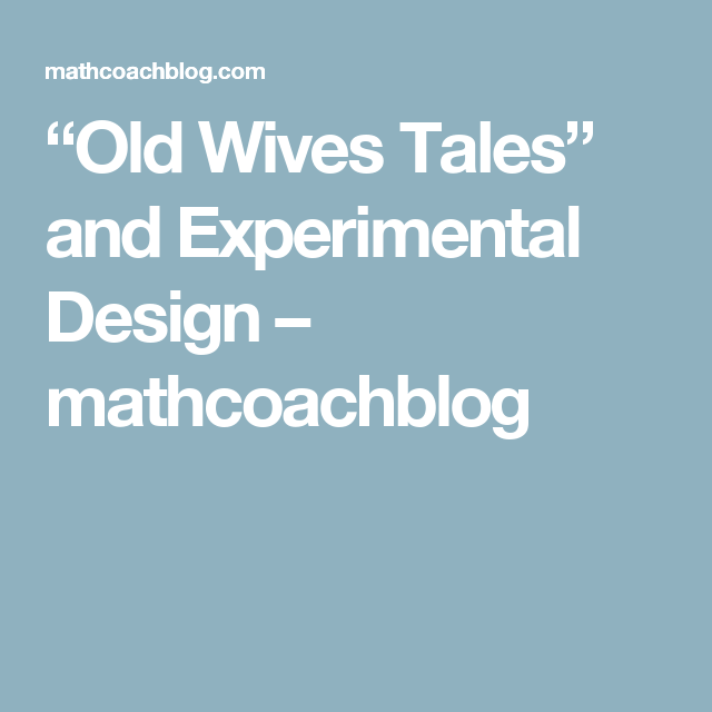 """""""Old Wives Tales"""" and Experimental Design – mathcoachblog"""