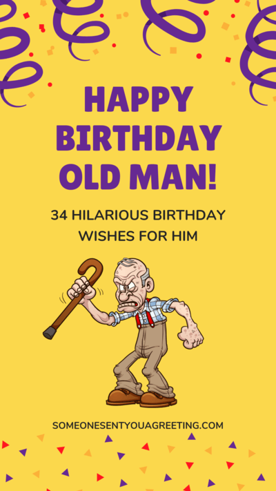 Happy Birthday Old Man 34 Hilarious Birthday Wishes For Him Someone Sent You A G Birthday Wishes Funny Happy Birthday Wishes For Him Birthday Wishes For Men