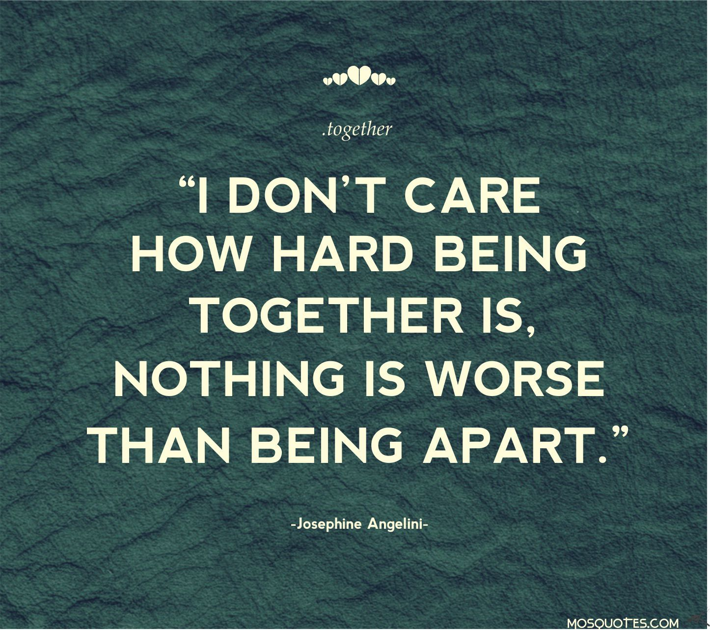 I don't care how hard being together is, nothing is worse than being apart.