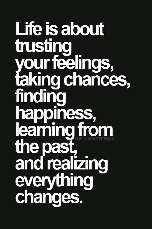 Life Is About Trusting Your Feelings Taking Chances Finding Happiness Learning From The Past And Realizing Words Quotes Positive Quotes Inspirational Words