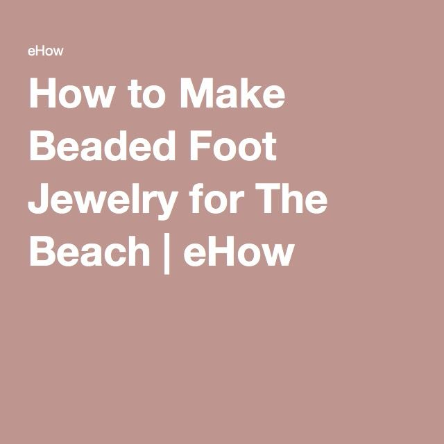 How to Make Beaded Foot Jewelry for The Beach | eHow