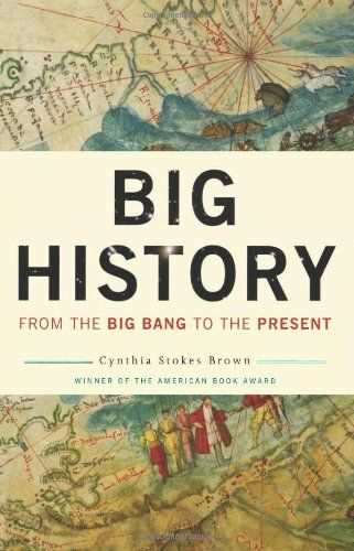 """Big History: From the Big Bang to the Present by Cynthia Stokes Brown  An epic book that Kirkus called """"world history on a grand scale,"""" Big History begins when the universe is no more than the size of an atom and ends with a twenty-first-century planet inhabited by 6.1 billion people. It's a story that takes in prehistoric geology, human evolution, the agrarian age, the Black Death, the voyages of Columbus, the industrial revolution, and global warming."""