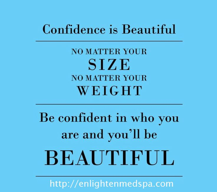 Confidence is beautiful. No matter your size. No matter your weight. Be confident in who you are and you'll be beautiful.