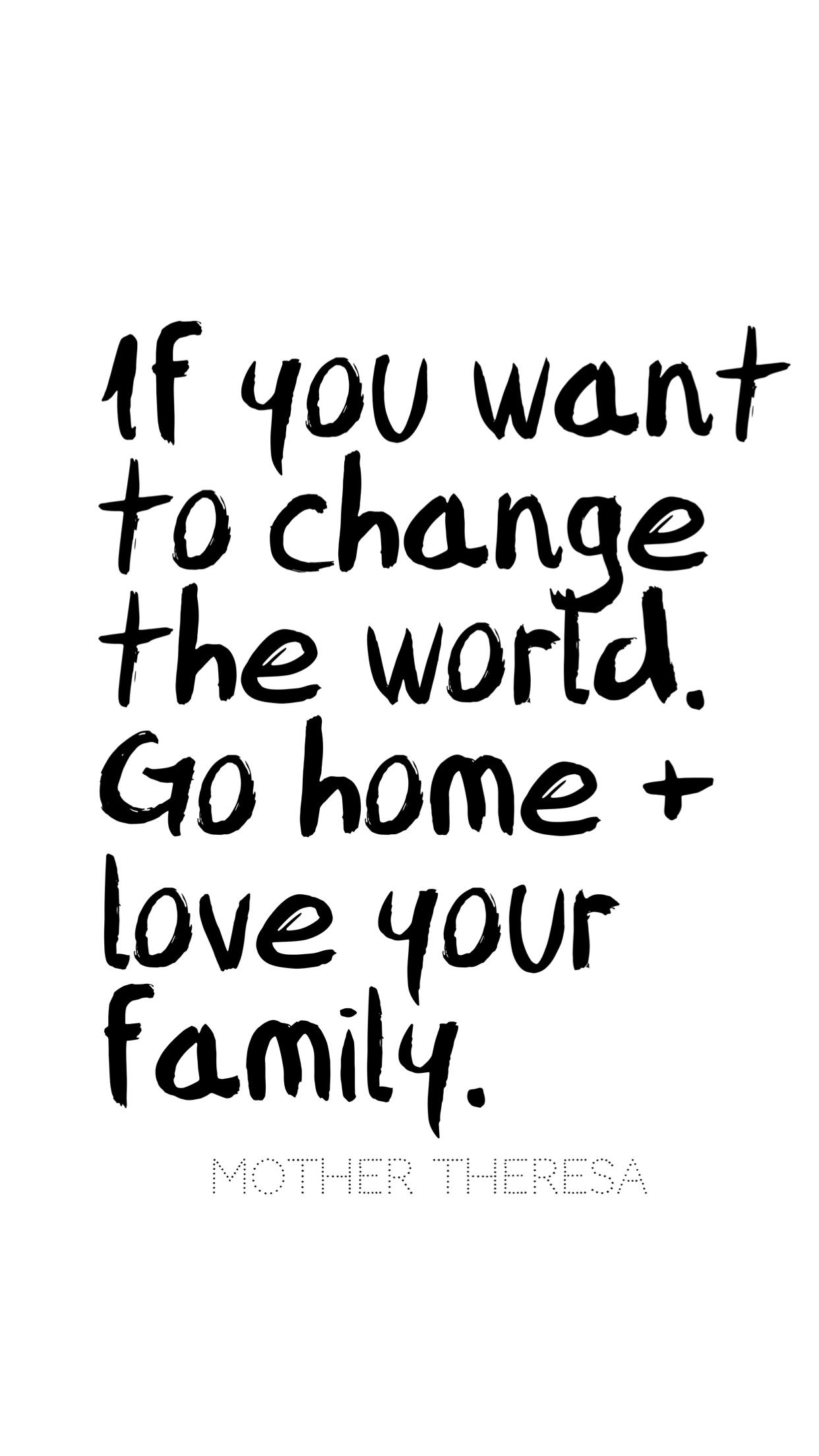 If you want to change the world, go home + love your family