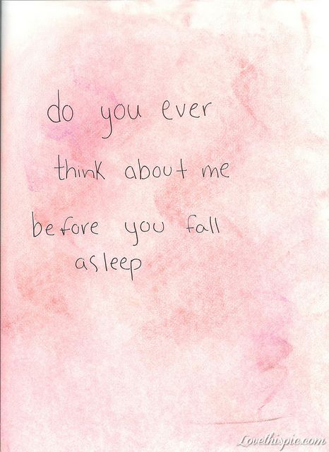 Do You Ever Think About Me Before You Fall Asleep? Love Love Quotes Quotes  Quote Girl Guy Him Love Picture Quotes Love Sayings Love Quotes And Sayings