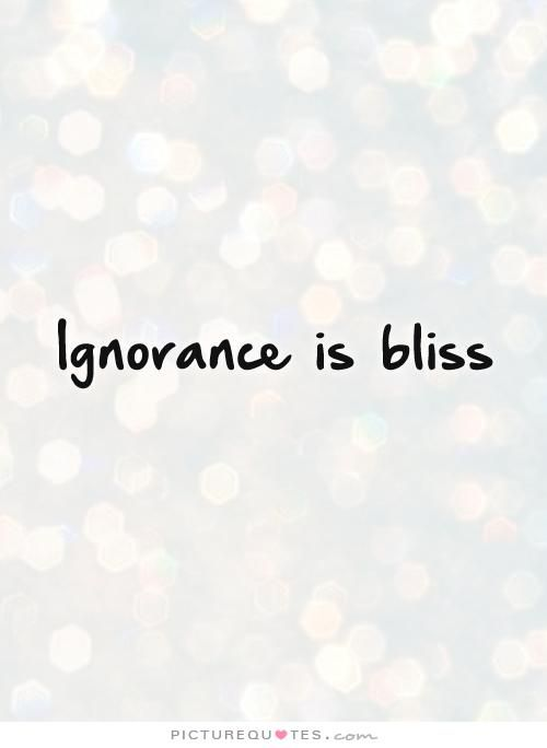 Ignorance Is Bliss Picture Quotes Happy Quotes Forever Quotes