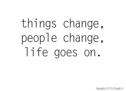 Things Change People Life Goes On