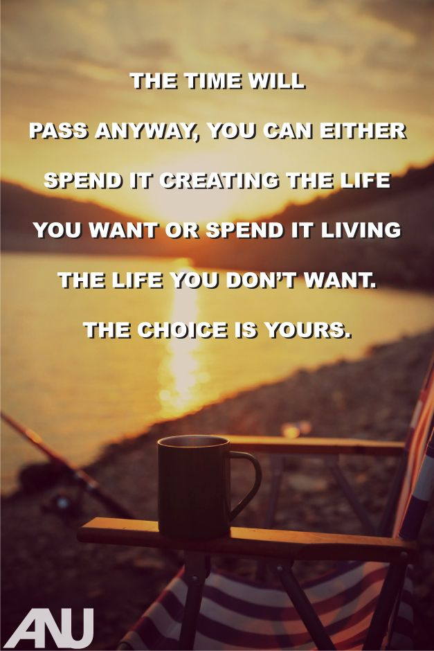 The Time Will Pass Anyway You Can Either Spend It Creating The Life