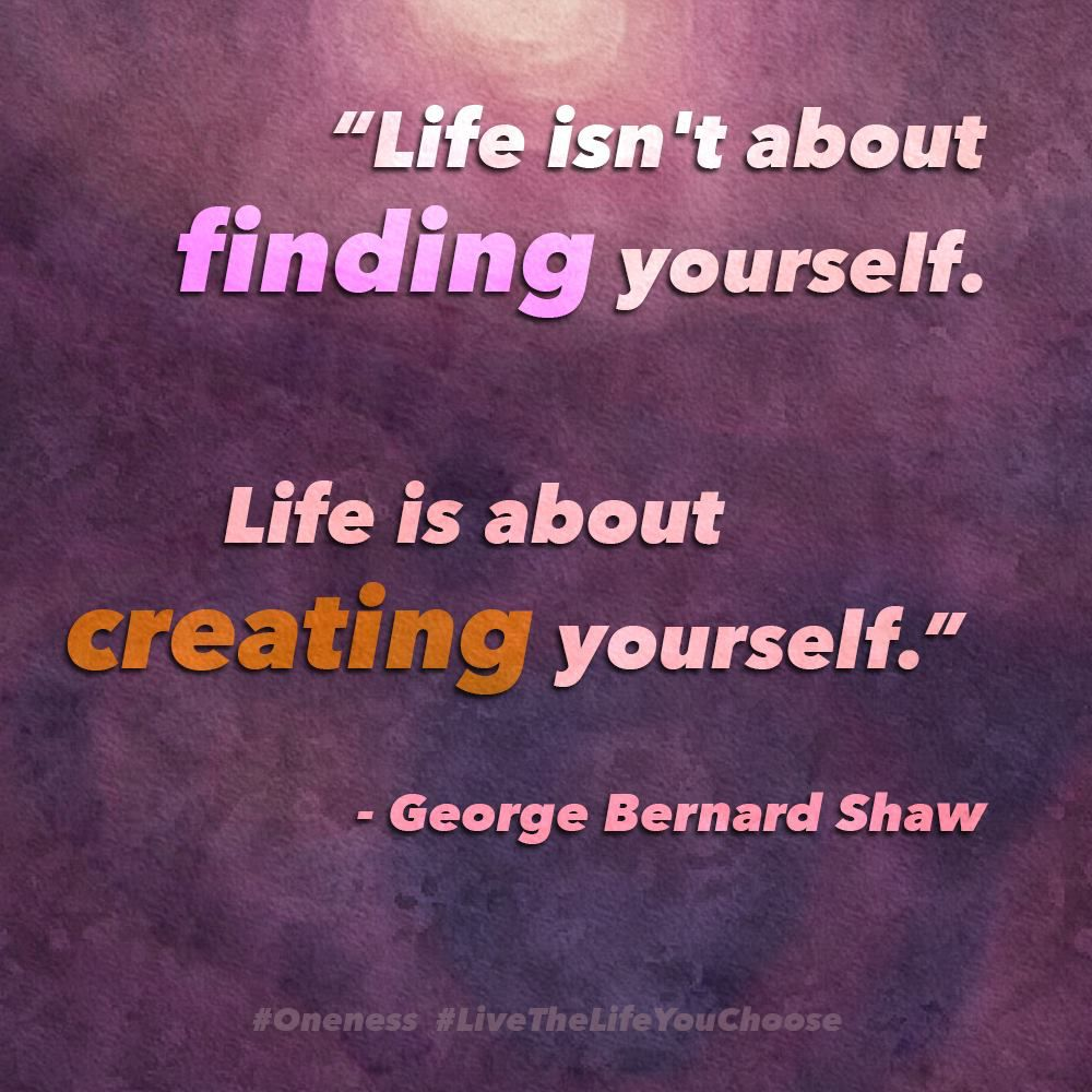 Life Isnt About Finding Yourself Life Is About Creating Yourself