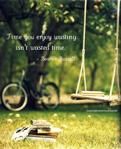 Time you enjoy wasting isn't wasted time  | Wisdom and Truth