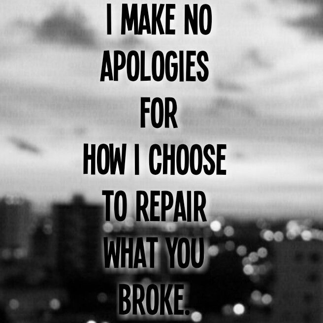 I Make No Apologies For How I Choose To Repair What You Broke