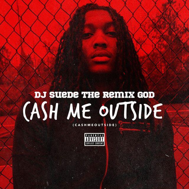 Cash Me Outside (#CashMeOutside) by DJ Suede The Remix God on Spotify