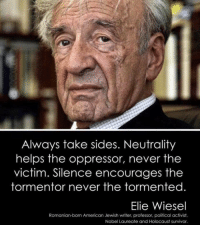 Always Take Sides Neutrality Helps the Oppressor Never the Victim Silence Encourages the Tormentor Never the Tormented Elie Wiesel Romanian-Born American Jewish Writer Professor Political Activist Nobel Laureate and Holocaust Survivor   Meme on ME.ME