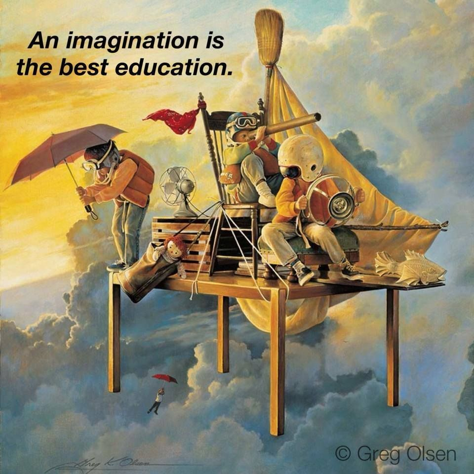 An imagination is the best education. Greg Olsen, Artist