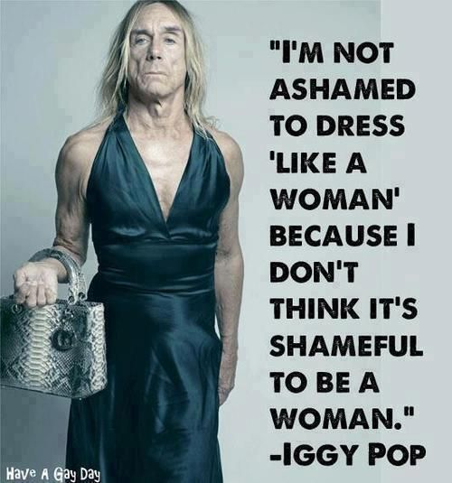 """I'm not ashamed to dress 'like a woman' because I don't think it's shameful to be a woman."" -- Iggy Pop"