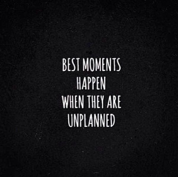 Best Moments Happen When They Are Unplanned Quote Getting