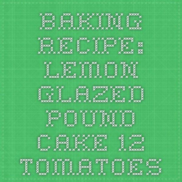 Baking Recipe: Lemon-Glazed Pound Cake - 12 Tomatoes