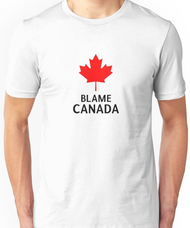 eac8493eb Blame Canada South Park Bigger Longer And Uncut Funny Quote Unisex T-Shirt