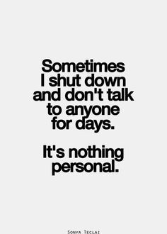 Sometime I shout down and don't talk to anyone for days. It's nothing personal.