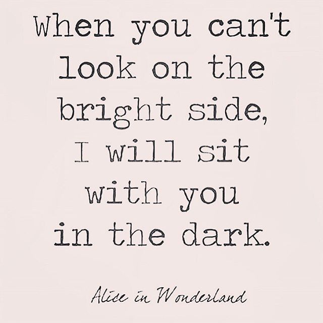 Quotes From Alice In Wonderland When You Can't Look On The Bright Side I Will Sit With You In The