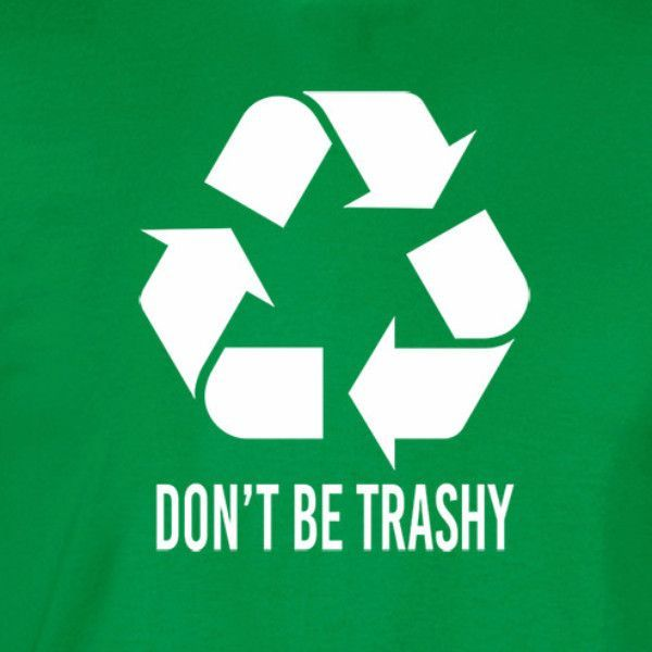 Dont Be Trashy T Shirt Itchy Beavor Pinterest Reuse Recycle