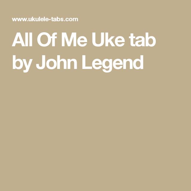 All Of Me Uke Tab By John Legend Uke Pinterest John Legend