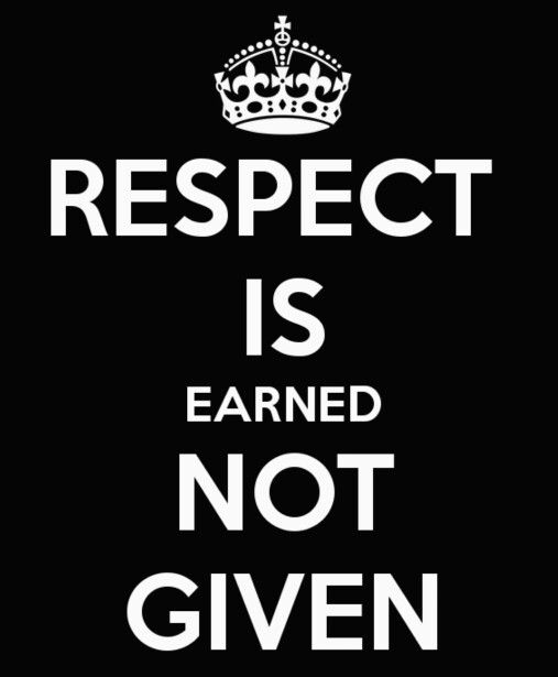 Respect Is Earned Not Given Truth Respect Respect Is Earned
