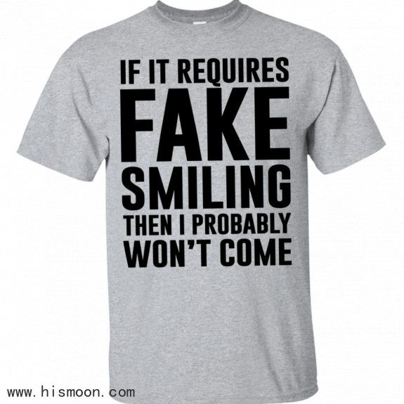 If It Requires Fake Smiling I Probably Wont Come Shirt