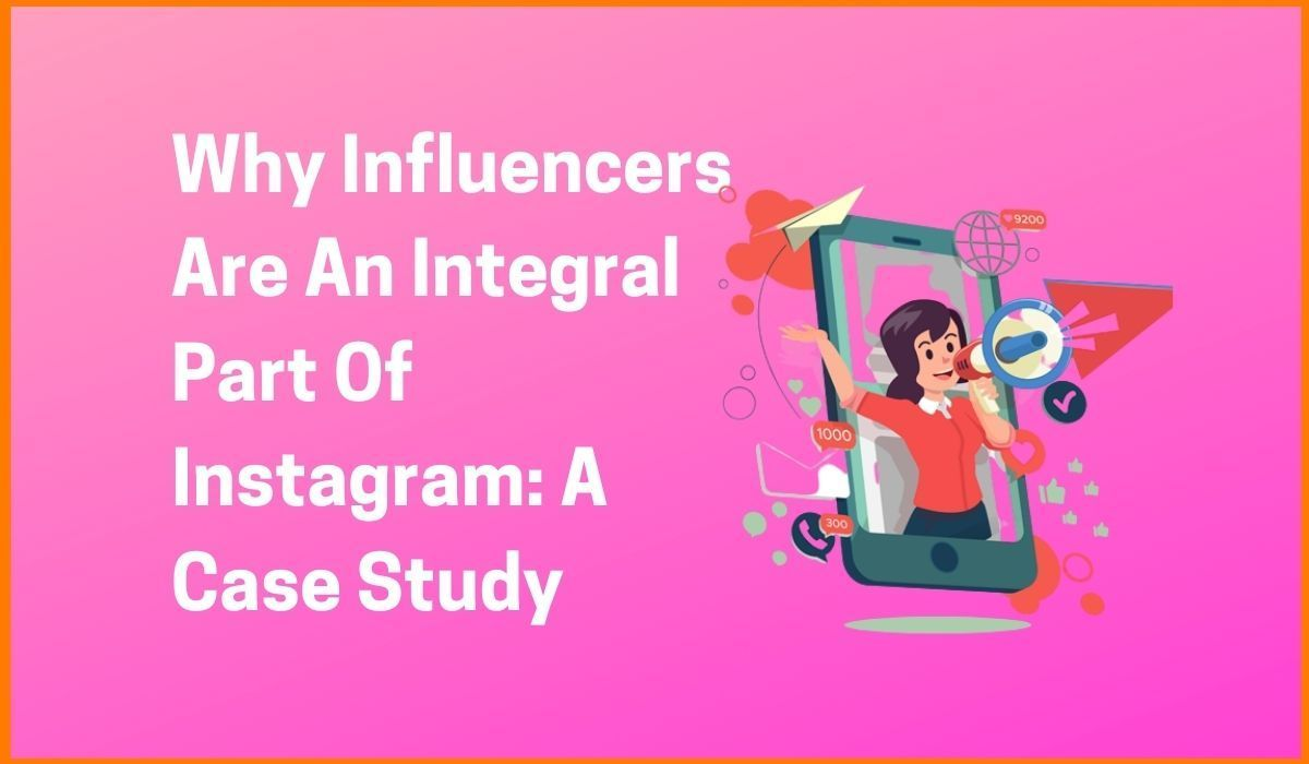 Why Influencers Are An Integral Part Of Instagram A Case