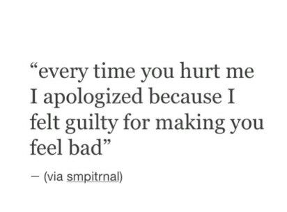Every time you hurt me I apologized because I felt guilty for making you feel bad.