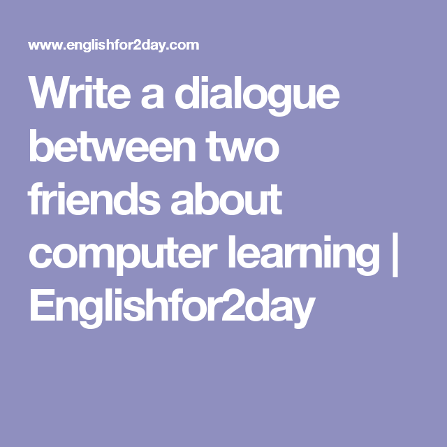 Write a dialogue between two friends about computer learning