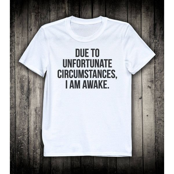 Due To Unfortunate Circumstances I Am Awake T Shirt Slogan Tee Unisex Funny Joke