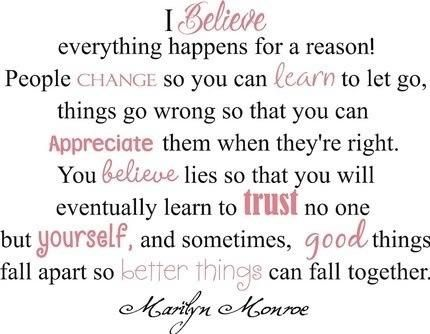 I believe everything happens for a reason... Quote by Marilyn Monroe